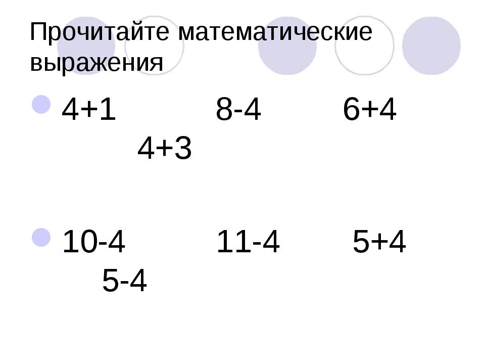 Прочитайте математические выражения 4+1 8-4 6+4 4+3 10-4 11-4 5+4 5-4