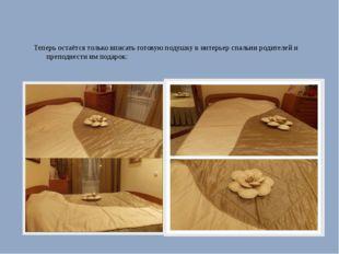 Теперь остаётся только вписать готовую подушку в интерьер спальни родителей и