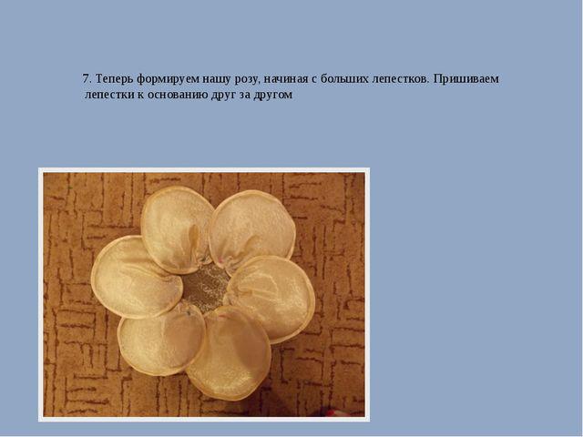 7. Теперь формируем нашу розу, начиная с больших лепестков. Пришиваем лепест...