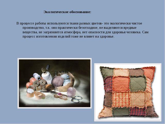 Экологическое обоснование: В процессе работы используются ткани разных цвето...