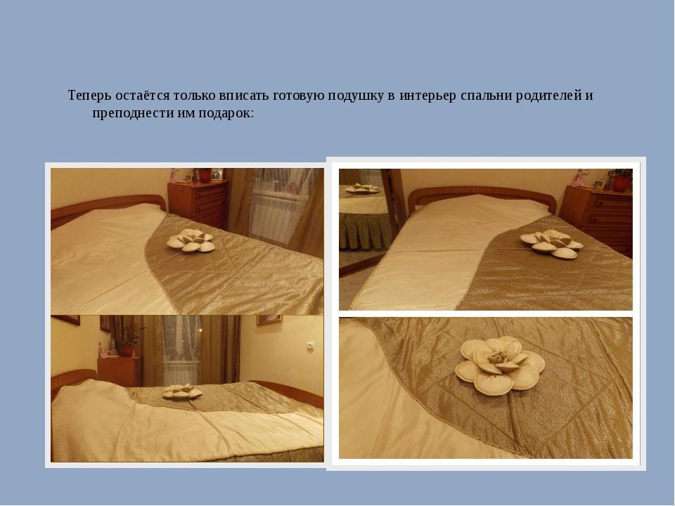 Теперь остаётся только вписать готовую подушку в интерьер спальни родителей и...