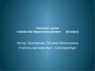 Конспект урока «Свойства параллелограмма» (8 класс) Автор: Банникова Татьяна
