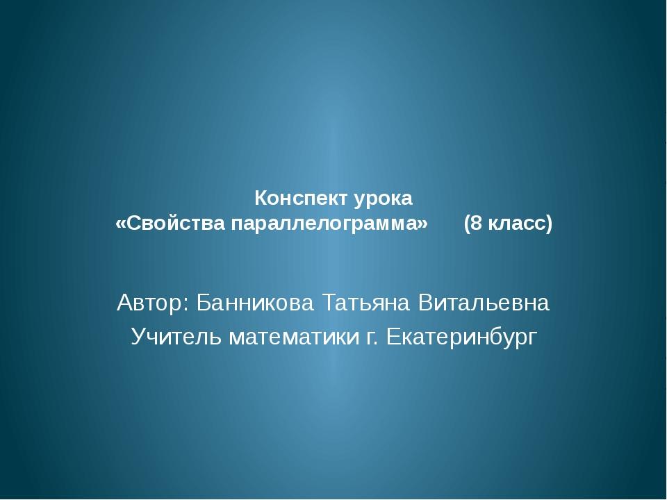Конспект урока «Свойства параллелограмма» (8 класс) Автор: Банникова Татьяна...