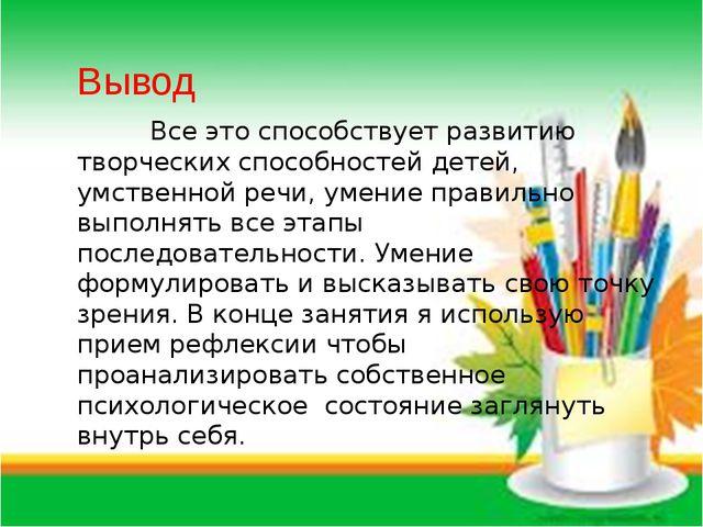 Вывод Все это способствует развитию творческих способностей детей, умственной...