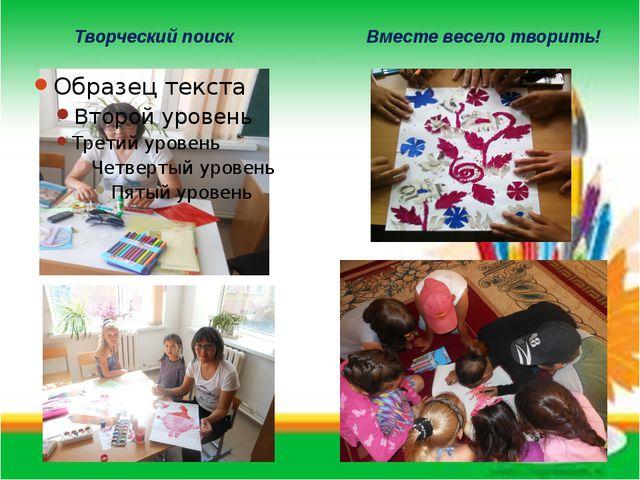 Творческий поиск Вместе весело творить!
