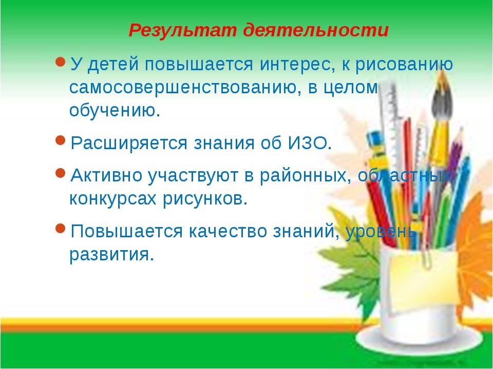 Результат деятельности У детей повышается интерес, к рисованию самосовершенст...