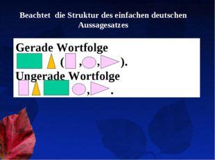 Beachtet die Struktur des einfachen deutschen Aussagesatzes Gerade Wortfolge