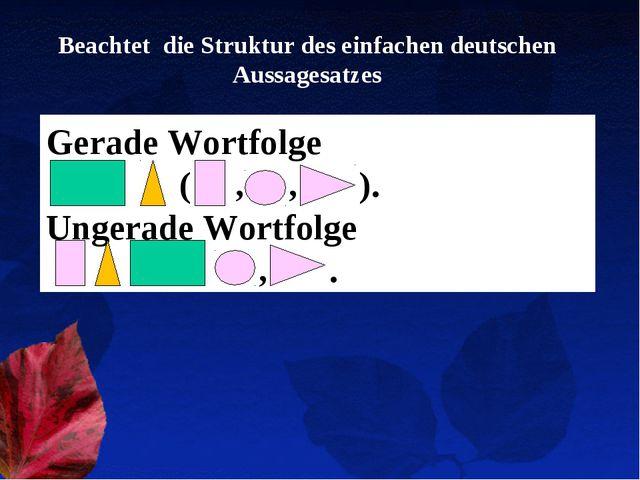 Beachtet die Struktur des einfachen deutschen Aussagesatzes Gerade Wortfolge...