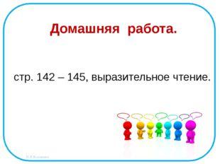 Домашняя работа. стр. 142 – 145, выразительное чтение. Н.Н.Коломина
