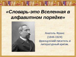 «Словарь-это Вселенная в алфавитном порядке» Анатоль Франс (1844-1924) францу