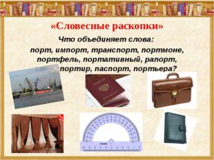 «Словесные раскопки» Что объединяет слова: порт, импорт, транспорт, портмоне,