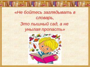 «Не бойтесь заглядывать в словарь, Это пышный сад, а не унылая пропасть»