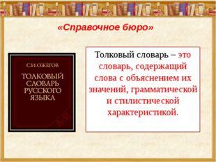 «Справочное бюро» Толковый словарь – это словарь, содержащий слова с объяснен