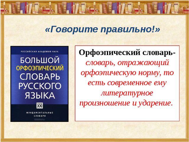 «Говорите правильно!» Орфоэпический словарь-словарь, отражающий орфоэпическую...