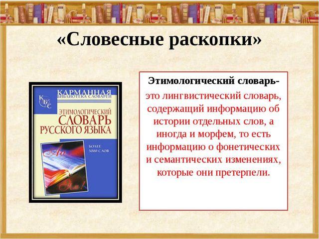 «Словесные раскопки» Этимологический словарь- это лингвистический словарь, со...