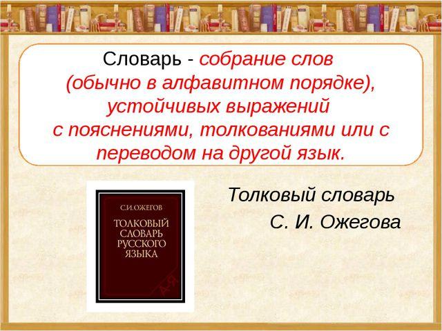 Толковый словарь С. И. Ожегова Словарь - собрание слов (обычно в алфавитном п...