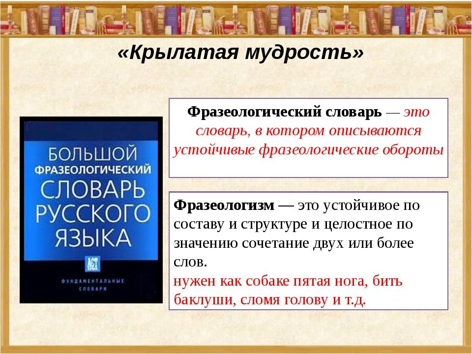 «Крылатая мудрость» Фразеологический словарь — это словарь, в котором описыв...