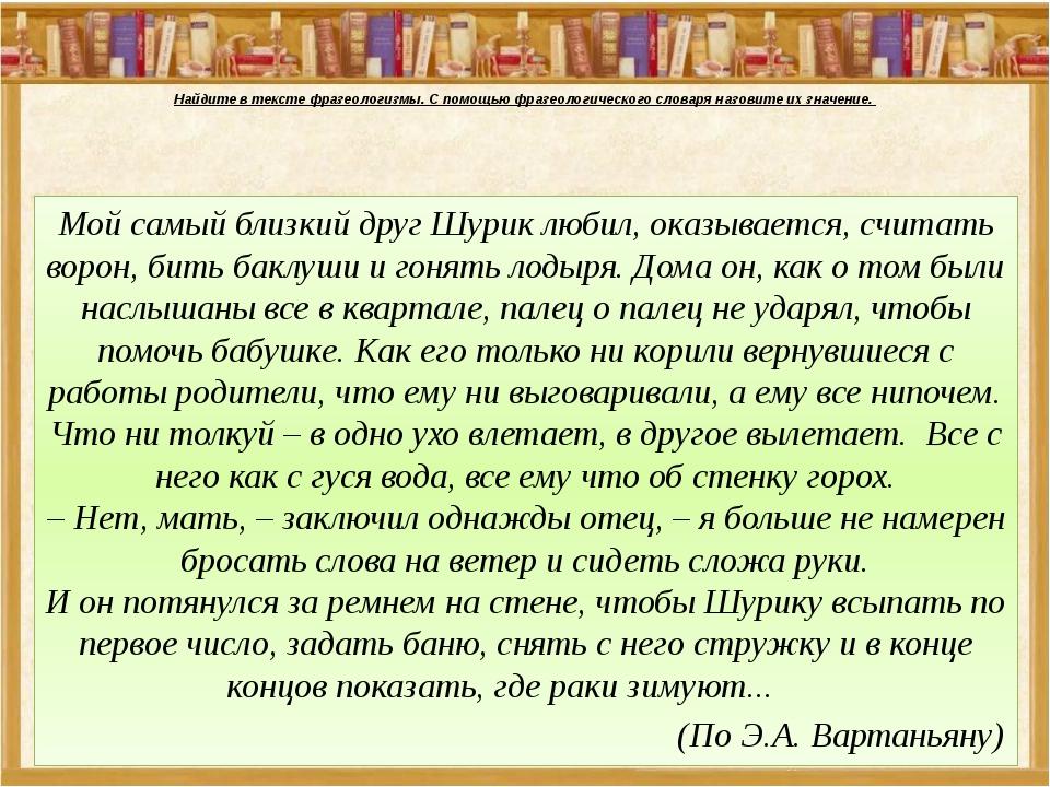 Найдите в тексте фразеологизмы. С помощью фразеологического словаря назовите...
