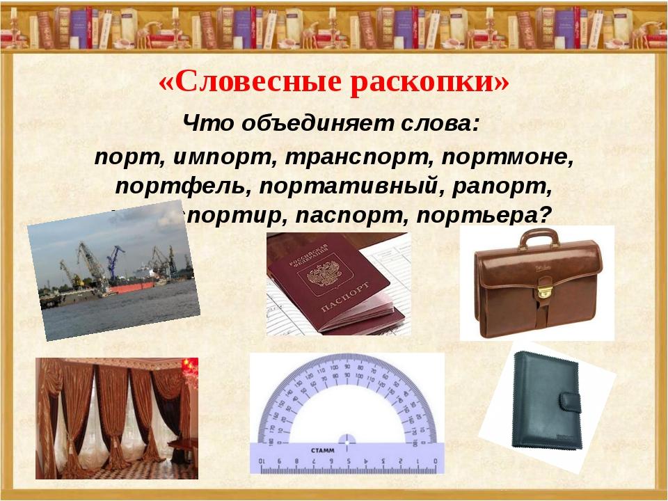 «Словесные раскопки» Что объединяет слова: порт, импорт, транспорт, портмоне,...