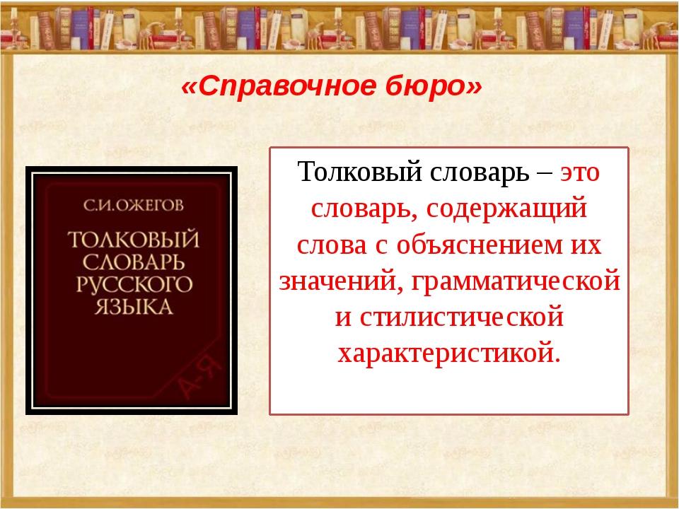 «Справочное бюро» Толковый словарь – это словарь, содержащий слова с объяснен...