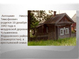Антошкин Николай Тимофеевич родился 19 декабря 1942 года в мордовской деревн