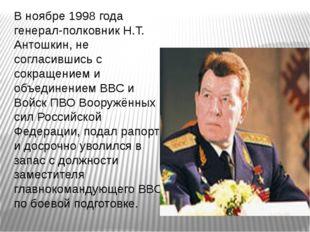 В ноябре 1998 года генерал-полковник Н.Т. Антошкин, не согласившись с сокраще