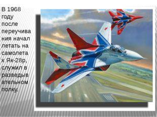 В 1968 году после переучивания начал летать на самолетах Як-28р, служил в раз