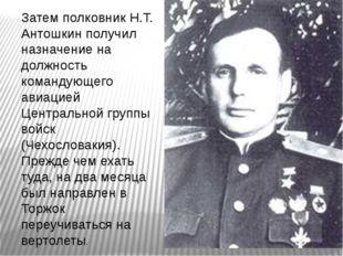 Затем полковник Н.Т. Антошкин получил назначение на должность командующего ав