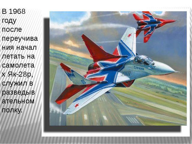 В 1968 году после переучивания начал летать на самолетах Як-28р, служил в раз...