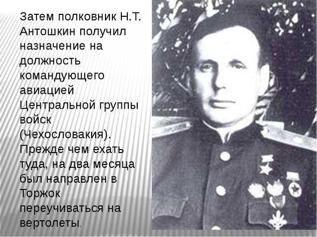 Затем полковник Н.Т. Антошкин получил назначение на должность командующего ав...