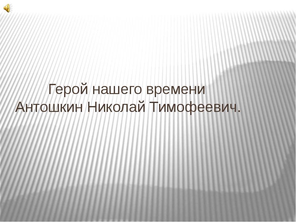 Герой нашего времени Антошкин Николай Тимофеевич.