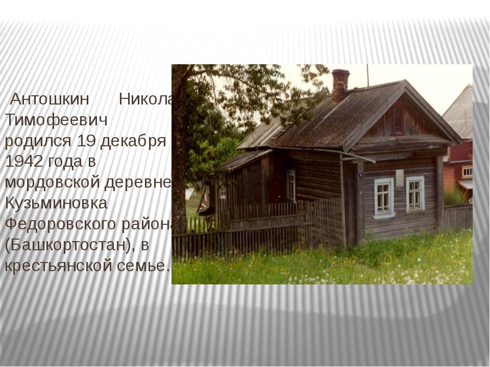Антошкин Николай Тимофеевич родился 19 декабря 1942 года в мордовской деревн...