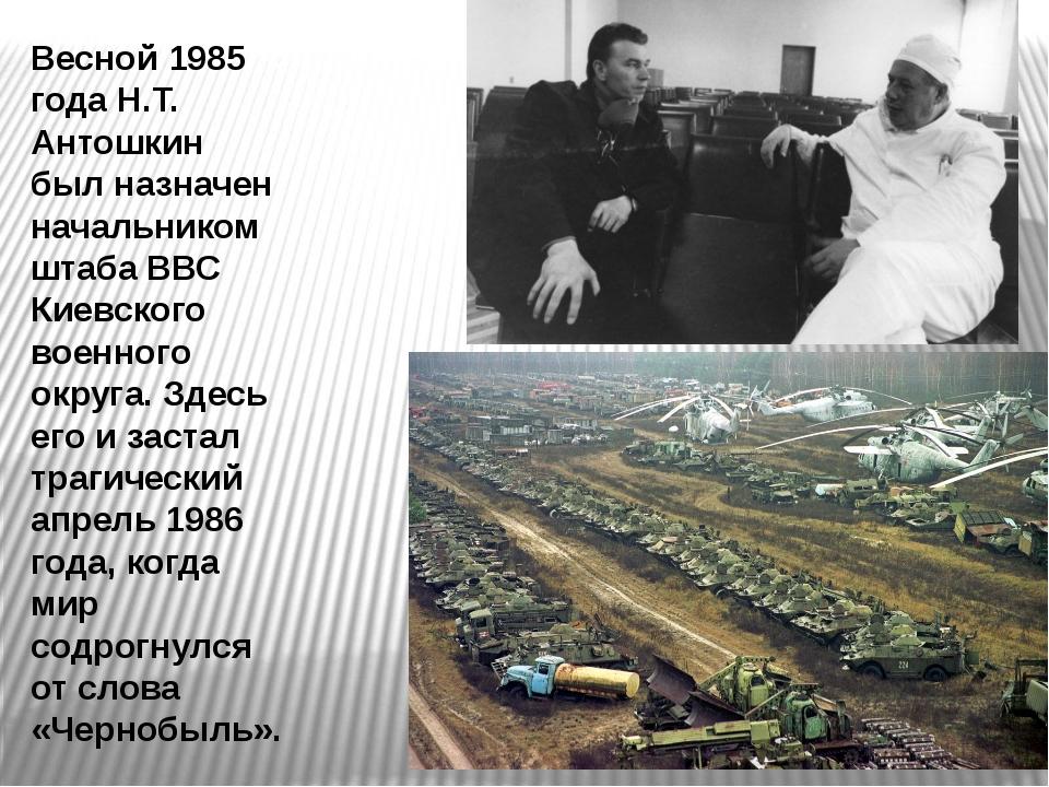 Весной 1985 года Н.Т. Антошкин был назначен начальником штаба ВВС Киевского в...