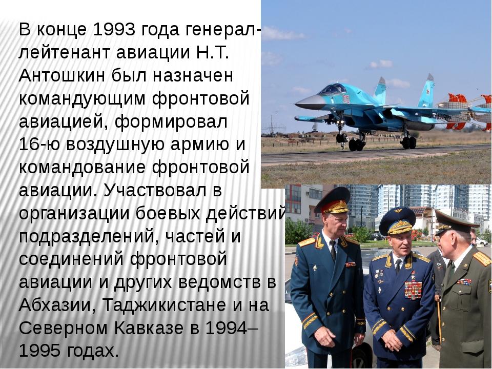 В конце 1993 года генерал-лейтенант авиации Н.Т. Антошкин был назначен команд...