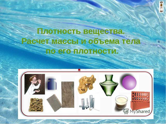 Плотность вещества. Расчет массы и объема тела по его плотности.