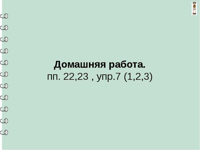 Домашняя работа. пп. 22,23, упр.7 (1,2,3)