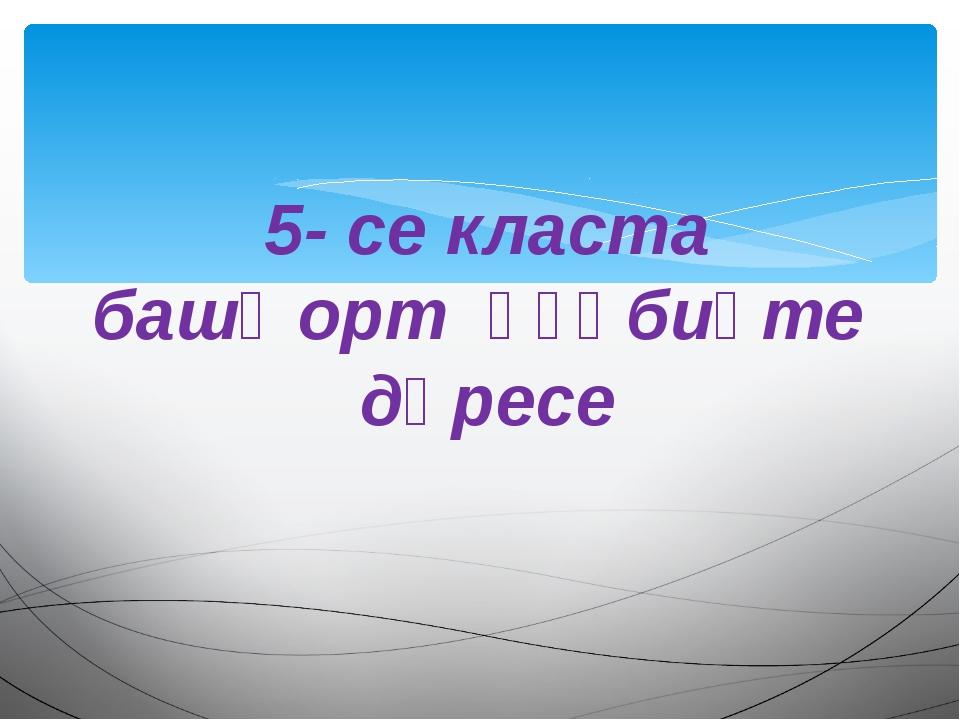 5- се класта башҡорт әҙәбиәте дәресе