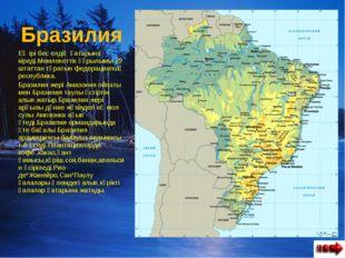 Бразилия Ең ірі бес елдің қатарына кіреді.Мемлекеттік құрылымы 22 штаттан тұр