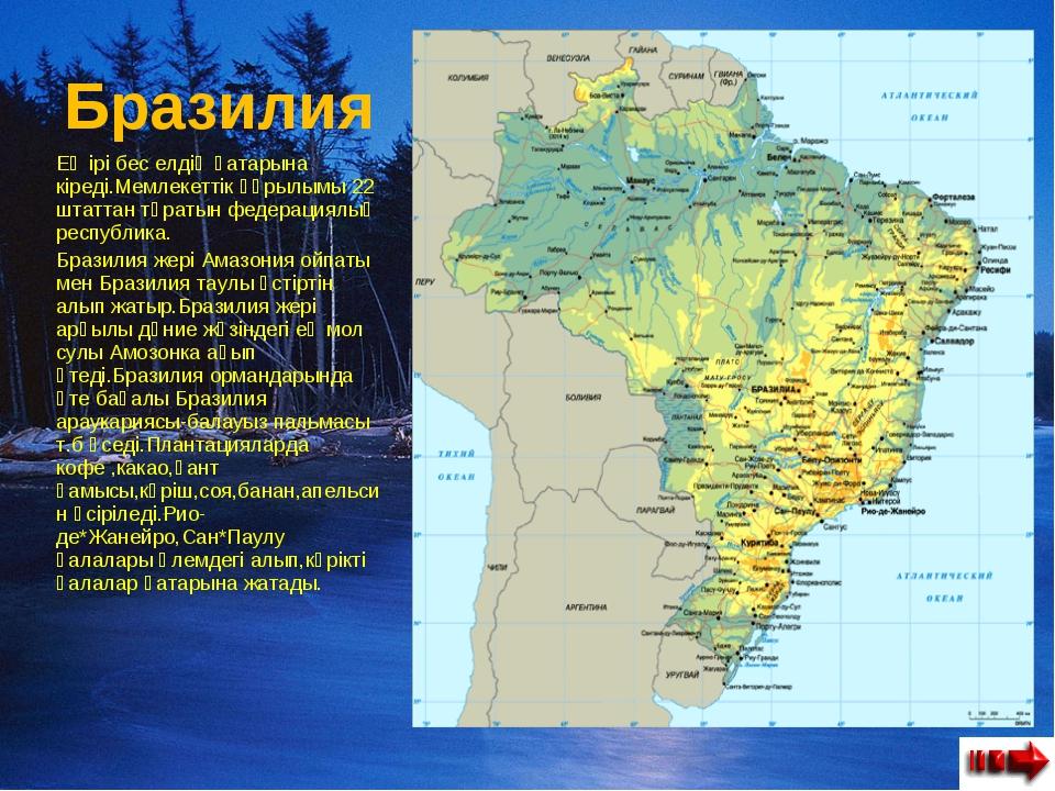 Бразилия Ең ірі бес елдің қатарына кіреді.Мемлекеттік құрылымы 22 штаттан тұр...