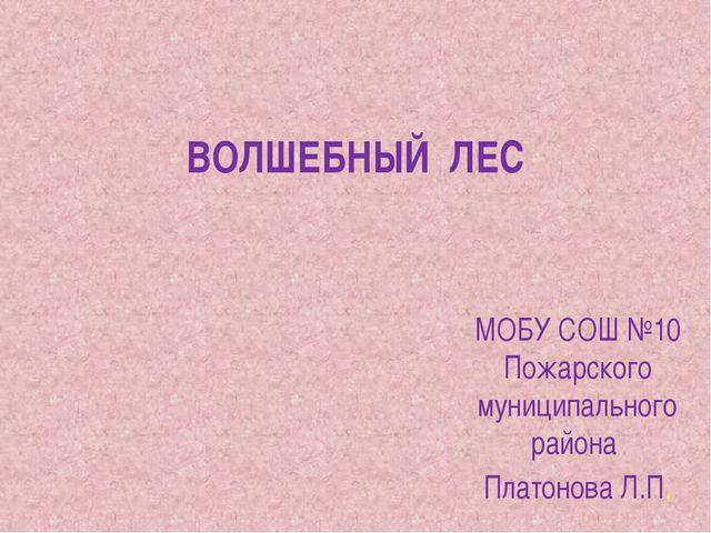ВОЛШЕБНЫЙ ЛЕС МОБУ СОШ №10 Пожарского муниципального района Платонова Л.П.