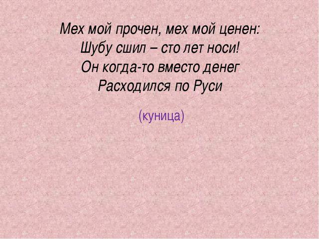 Мех мой прочен, мех мой ценен: Шубу сшил – сто лет носи! Он когда-то вместо д...