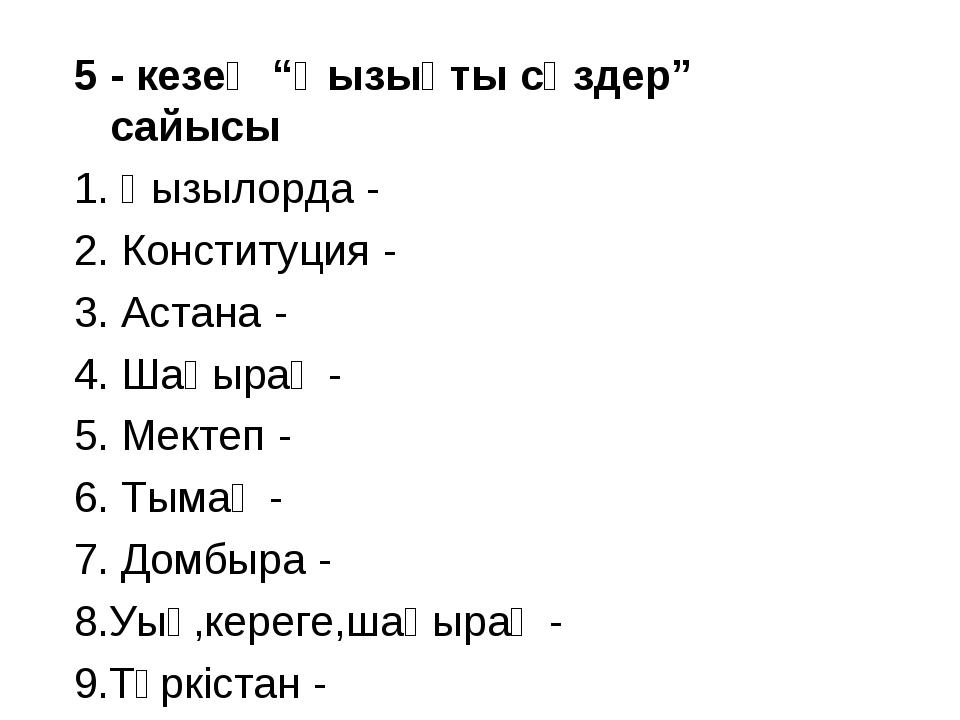 """5 - кезең """"Қызықты сөздер"""" сайысы 1. Қызылорда - 2. Конституция - 3. Астана -..."""