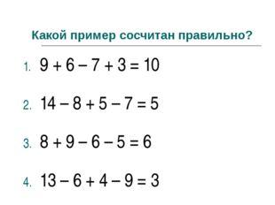 Какой пример сосчитан правильно? 9 + 6 – 7 + 3 = 10 14 – 8 + 5 – 7 = 5 8 + 9