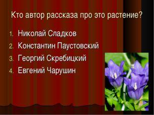 Кто автор рассказа про это растение? Николай Сладков Константин Паустовский Г