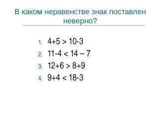 В каком неравенстве знак поставлен неверно? 4+5 > 10-3 11-4 < 14 – 7 12+6 > 8