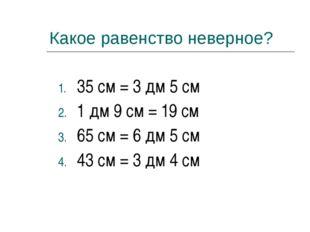 Какое равенство неверное? 35 см = 3 дм 5 см 1 дм 9 см = 19 см 65 см = 6 дм 5