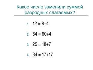 Какое число заменили суммой разрядных слагаемых? 12 = 8+4 64 = 60+4 25 = 18+7