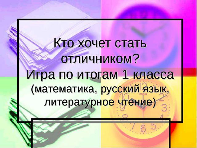 Кто хочет стать отличником? Игра по итогам 1 класса (математика, русский язык...
