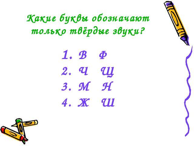 Какие буквы обозначают только твёрдые звуки? В Ф Ч Щ М Н Ж Ш