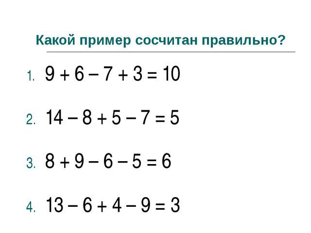 Какой пример сосчитан правильно? 9 + 6 – 7 + 3 = 10 14 – 8 + 5 – 7 = 5 8 + 9...